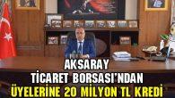 Aksaray Ticaret Borsası'ndan üyelerine 20 Milyon TL kredi