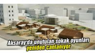 Aksaray'da unutulan sokak oyunları yeniden canlanıyor