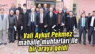 Vali Aykut Pekmez mahalle muhtarları ile bir araya geldi