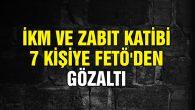 İKM ve Zabıt Katibi 7 kişiye FETÖ'den gözaltı
