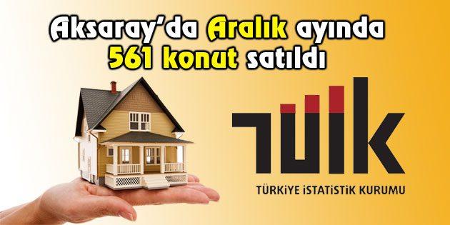 Aksaray'da, 2016 Aralık ayında 561 konut satıldı