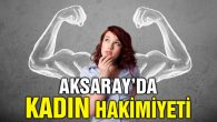 Aksaray, kadın hakimiyetindeki iller arasında!