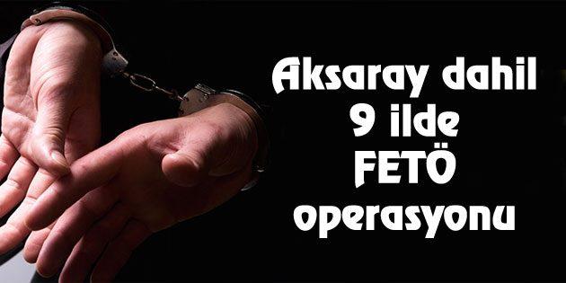 Aksaray dahil 9 ilde FETÖ operasyonu