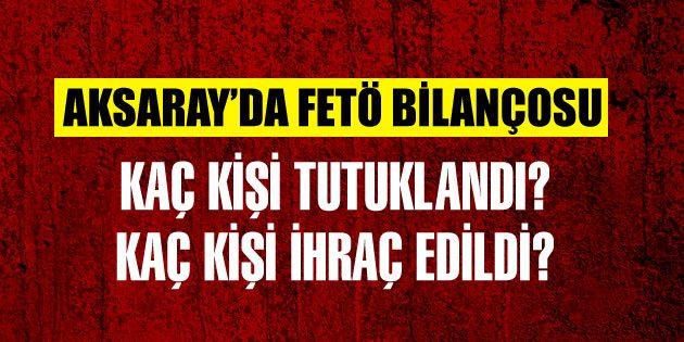 Aksaray'ın FETÖ bilançosu Kaç kişi açığa alındı, ihraç edildi?