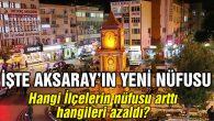 Aksaray'ın yeni nüfusu açıklandı