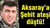 Aksaray'a Şehit ateşi düştü!