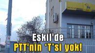 "Eskil'de PTT'nin ""T"" si yok!"