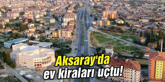 Aksaray'da ev kiraları uçtu!