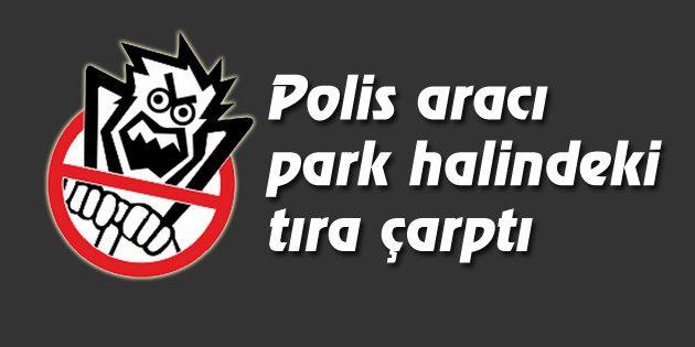 Polis aracı park halindeki tıra çarptı: 1 Polis yaralı