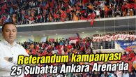 Referandum kampanyası 25 Şubat'ta Ankara Arena'da