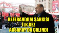 AK Parti'nin Referandum şarkısı ilk kez Aksaray'da çalındı