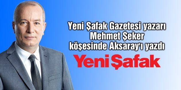 Yeni Şafak Gazetesi yazarı Mehmet Şeker köşesinde Aksaray'ı yazdı