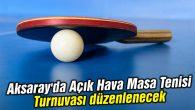 Aksaray'da Açık Hava Masa Tenisi Turnuvası düzenlenecek