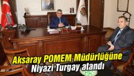 Aksaray POMEM Müdürlüğü'ne Niyazi Turgay atandı