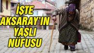 İşte Aksaray'daki yaşlı nüfusu