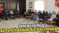 Gençler sordu Ak Parti İl Başkanı Karatay cevapladı
