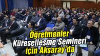 Öğretmenler Küreselleşme Semineri için Aksaray'a geldi