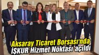 Aksaray Ticaret Borsası'nda İŞKUR Hizmet Noktası açıldı