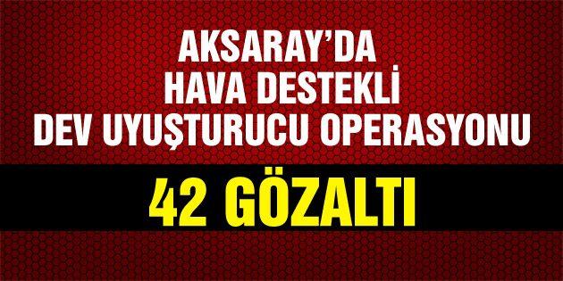 Aksaray'da hava destekli uyuşturucu operasyonu