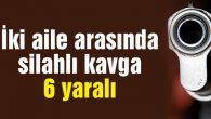 İki aile arasında silahlı kavga: 6 yaralı