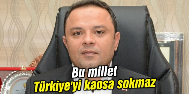 Karatay: Bu millet Türkiye'yi kaosa sokmaz