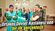 Ortaköy Devlet Hastanesi'nde bir ilk gerçekleşti