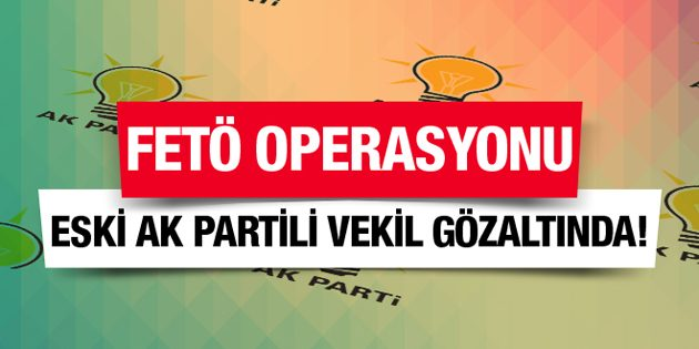 AK Parti'li eski vekile FETÖ'den gözaltı