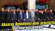 Aksaray Belediyesi yeni araçlarla gücüne güç katıyor
