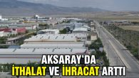 Aksaray'da ithalat ve ihracat arttı