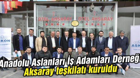Anadolu Aslanları İş Adamları Derneği Aksaray teşkilatı kuruldu