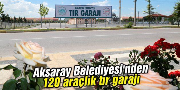 Aksaray Belediyesi'nden 120 araçlık tır garajı