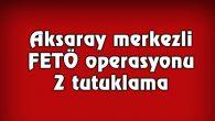 Aksaray merkezli FETÖ operasyonu: 2 tutuklama