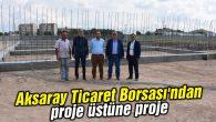 Aksaray Ticaret Borsası'ndan proje üstüne proje