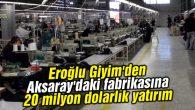 Eroğlu Giyim'den Aksaray'daki fabrikasına 20 milyon dolarlık yatırım