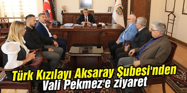 Türk Kızılayı Aksaray Şubesi'nden Vali Pekmez'e ziyaret