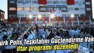 Türk Polis Teşkilatını Güçlendirme Vakfı iftar programı düzenledi