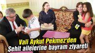 Vali Aykut Pekmez'den Şehit ailelerine bayram ziyareti