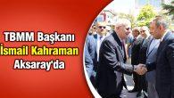 TBMM Başkanı İsmail Kahraman Aksaray'da