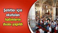 Şehitler için okutulan hatimlerin duası yapıldı
