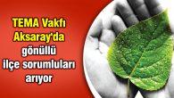 TEMA Vakfı Aksaray'da gönüllü ilçe sorumluları arıyor