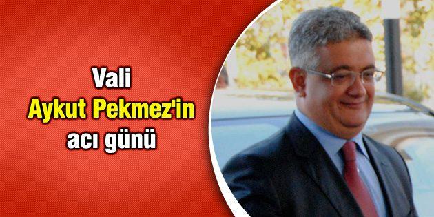 Vali Aykut Pekmez'in acı günü