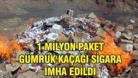 1 milyon paket gümrük kaçağı sigara imha edildi