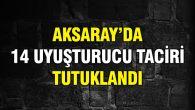 Aksaray'da 14 uyuşturucu taciri tutuklandı
