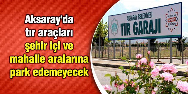 Aksaray'da tır araçları şehir içi ve mahalle aralarına park edemeyecek