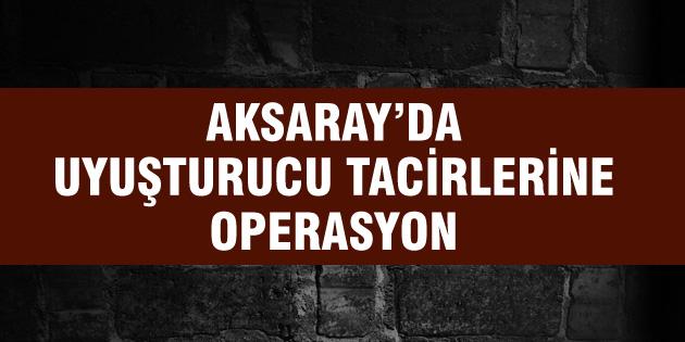 Aksaray'da uyuşturucu tacirlerine büyük darbe!