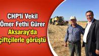 CHP'li Vekil Ömer Fethi Gürer Aksaray'da çiftçilerle görüştü