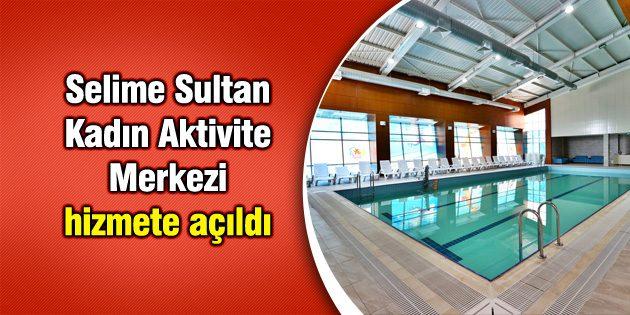 Selime Sultan Kadın Aktivite Merkezi hizmete açıldı