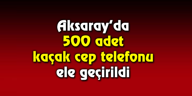 500 adet kaçak cep telefonu ele geçirildi