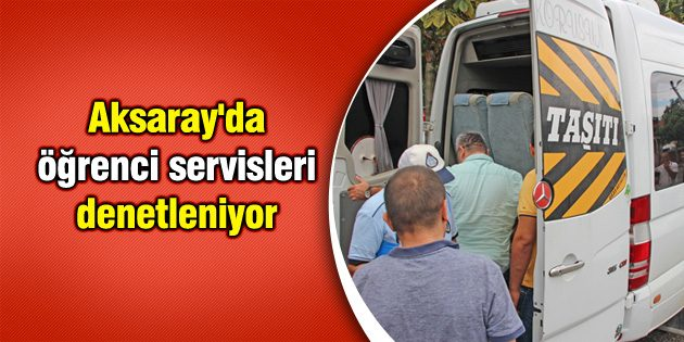 Aksaray'da öğrenci servisleri denetleniyor