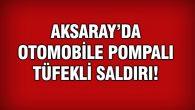 Aksaray'da otomobile pompalı tüfekli saldırı